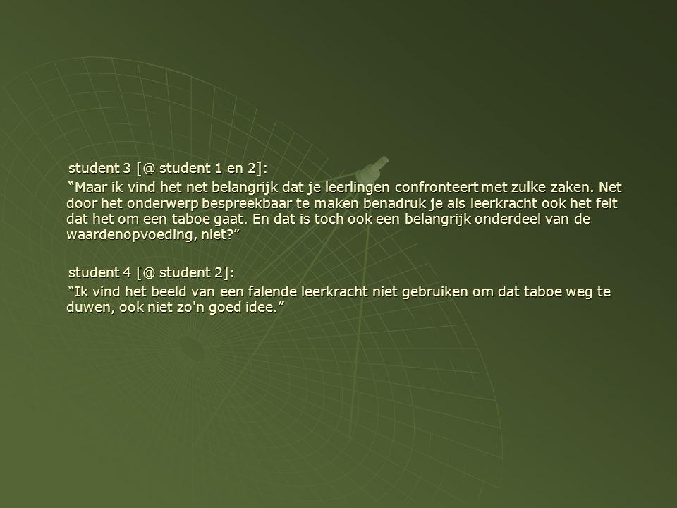 student 3 [@ student 1 en 2]: Maar ik vind het net belangrijk dat je leerlingen confronteert met zulke zaken.